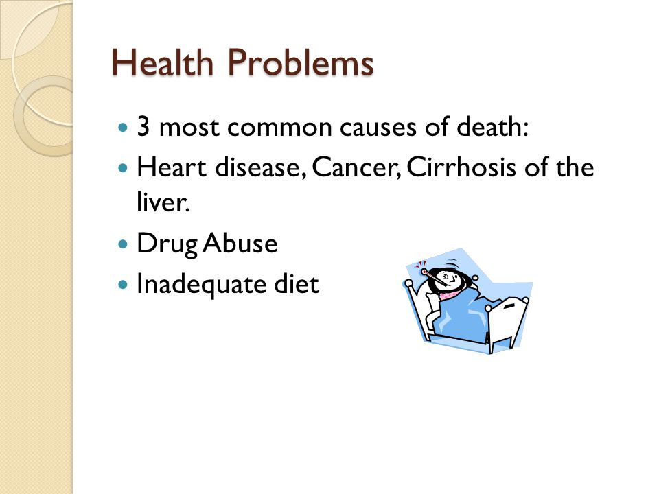 Health Problems 3 most common causes of death: Heart disease, Cancer, Cirrhosis of the liver. Drug Abuse Inadequate diet