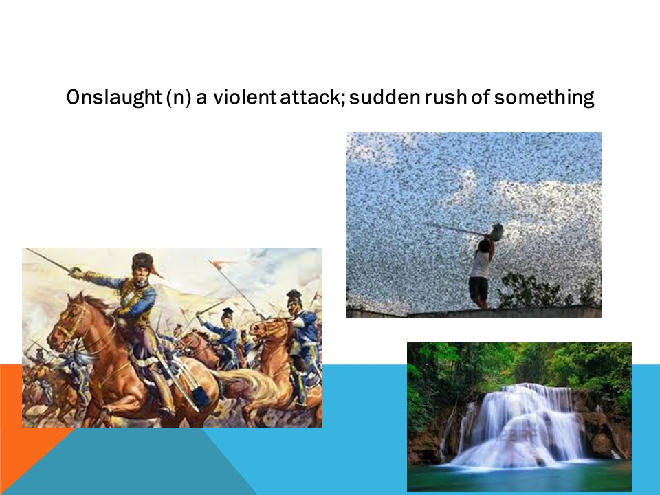 Onslaught (n) a violent attack; sudden rush of something
