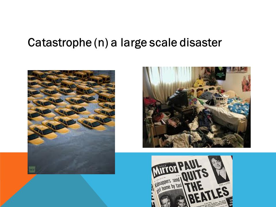 Catastrophe (n) a large scale disaster