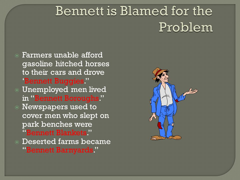  Farmers unable afford gasoline hitched horses to their cars and drove 'Bennett Buggies.  Unemployed men lived in Bennett Boroughs.  Newspapers used to cover men who slept on park benches were Bennett Blankets.  Deserted farms became Bennett Barnyards.
