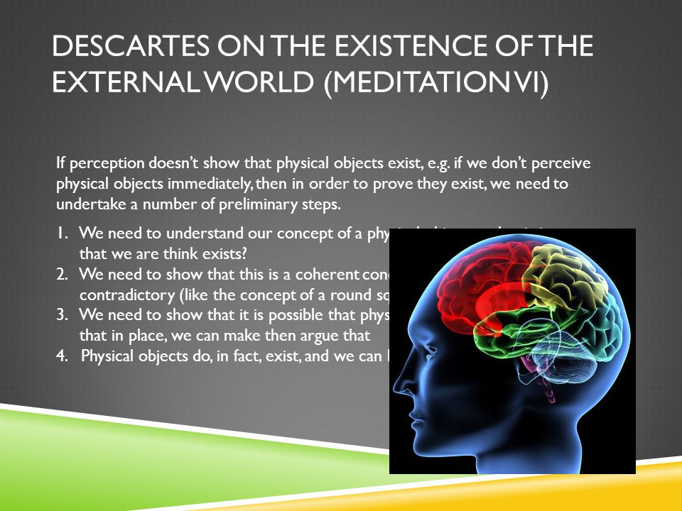 DESCARTES ON THE EXISTENCE OF THE EXTERNAL WORLD (MEDITATION VI) If perception doesn't show that physical objects exist, e.g. if we don't perceive phy