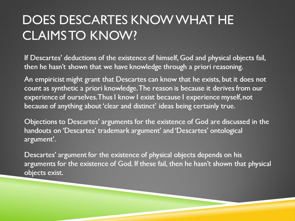 DOES DESCARTES KNOW WHAT HE CLAIMS TO KNOW? If Descartes' deductions of the existence of himself, God and physical objects fail, then he hasn't shown