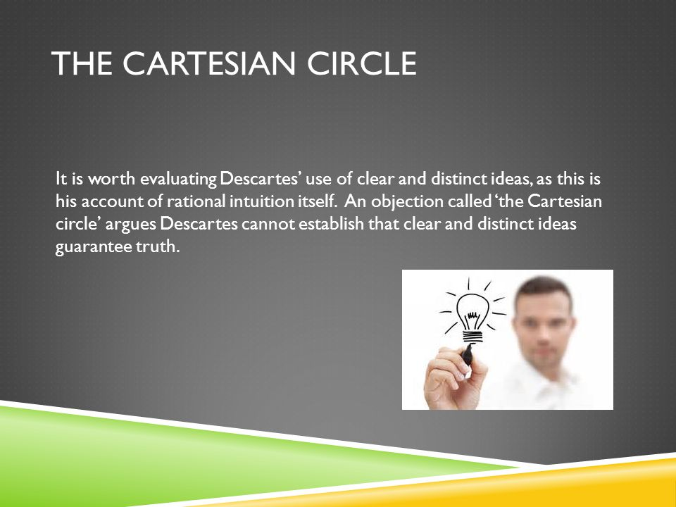 THE CARTESIAN CIRCLE It is worth evaluating Descartes' use of clear and distinct ideas, as this is his account of rational intuition itself. An object