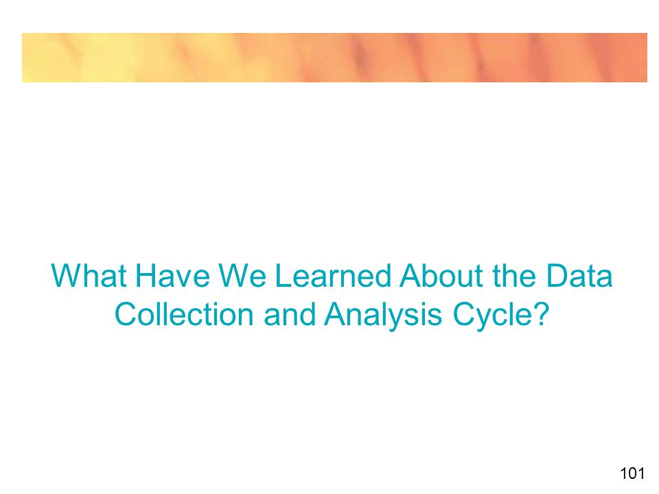 101 What Have We Learned About the Data Collection and Analysis Cycle