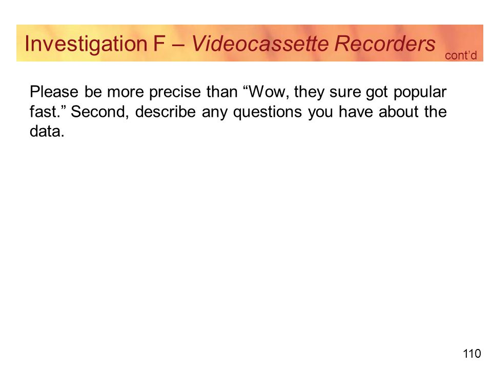 110 Investigation F – Videocassette Recorders Please be more precise than Wow, they sure got popular fast. Second, describe any questions you have about the data.