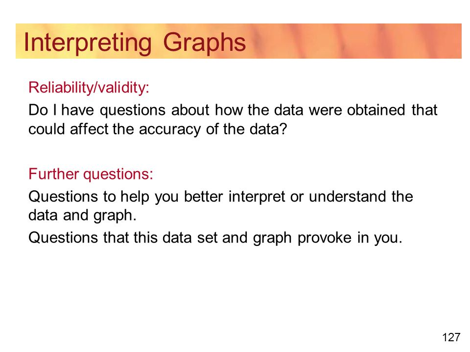 127 Interpreting Graphs Reliability/validity: Do I have questions about how the data were obtained that could affect the accuracy of the data.