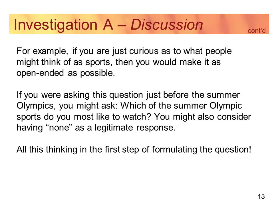 13 Investigation A – Discussion For example, if you are just curious as to what people might think of as sports, then you would make it as open-ended as possible.