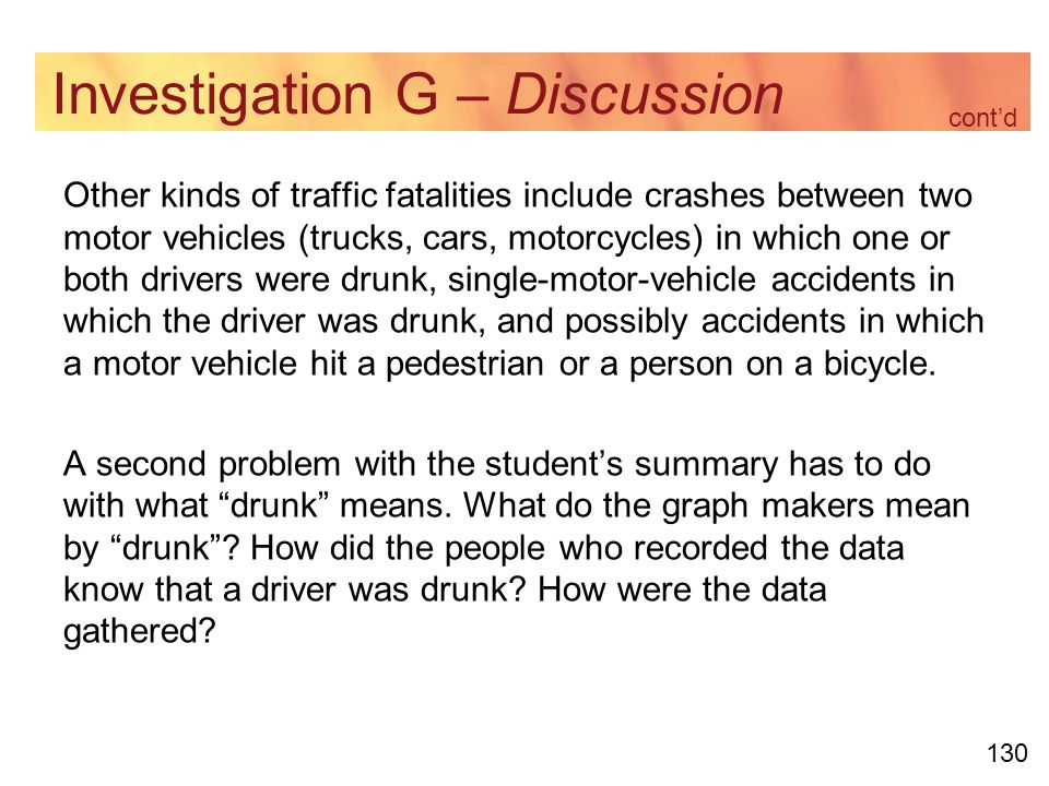 130 Investigation G – Discussion Other kinds of traffic fatalities include crashes between two motor vehicles (trucks, cars, motorcycles) in which one or both drivers were drunk, single-motor-vehicle accidents in which the driver was drunk, and possibly accidents in which a motor vehicle hit a pedestrian or a person on a bicycle.