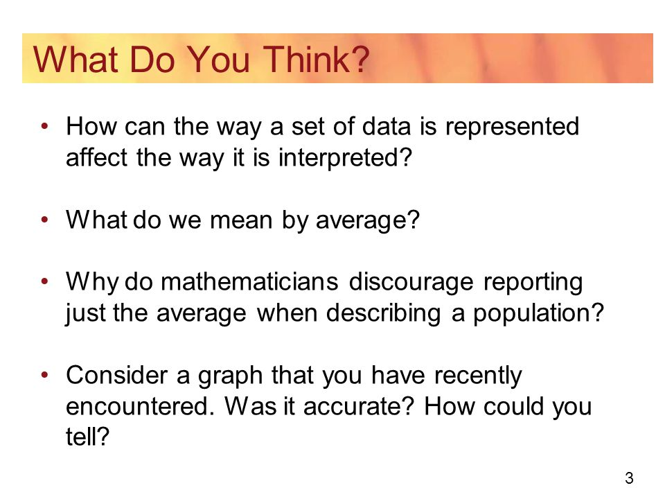 3 What Do You Think. How can the way a set of data is represented affect the way it is interpreted.
