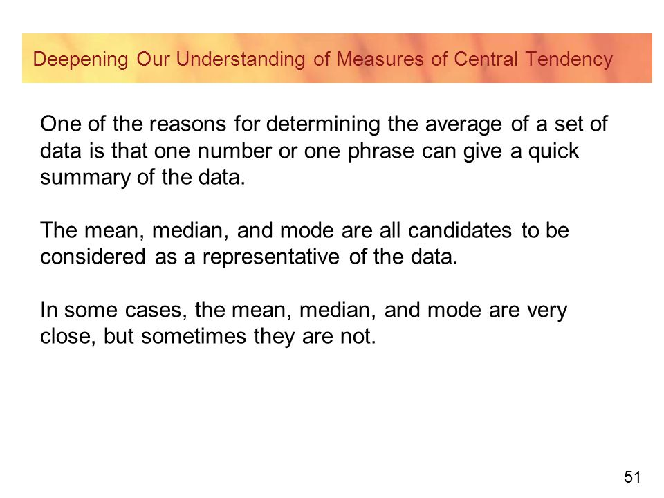 51 Deepening Our Understanding of Measures of Central Tendency One of the reasons for determining the average of a set of data is that one number or one phrase can give a quick summary of the data.