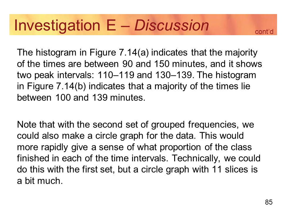 85 Investigation E – Discussion The histogram in Figure 7.14(a) indicates that the majority of the times are between 90 and 150 minutes, and it shows two peak intervals: 110–119 and 130–139.