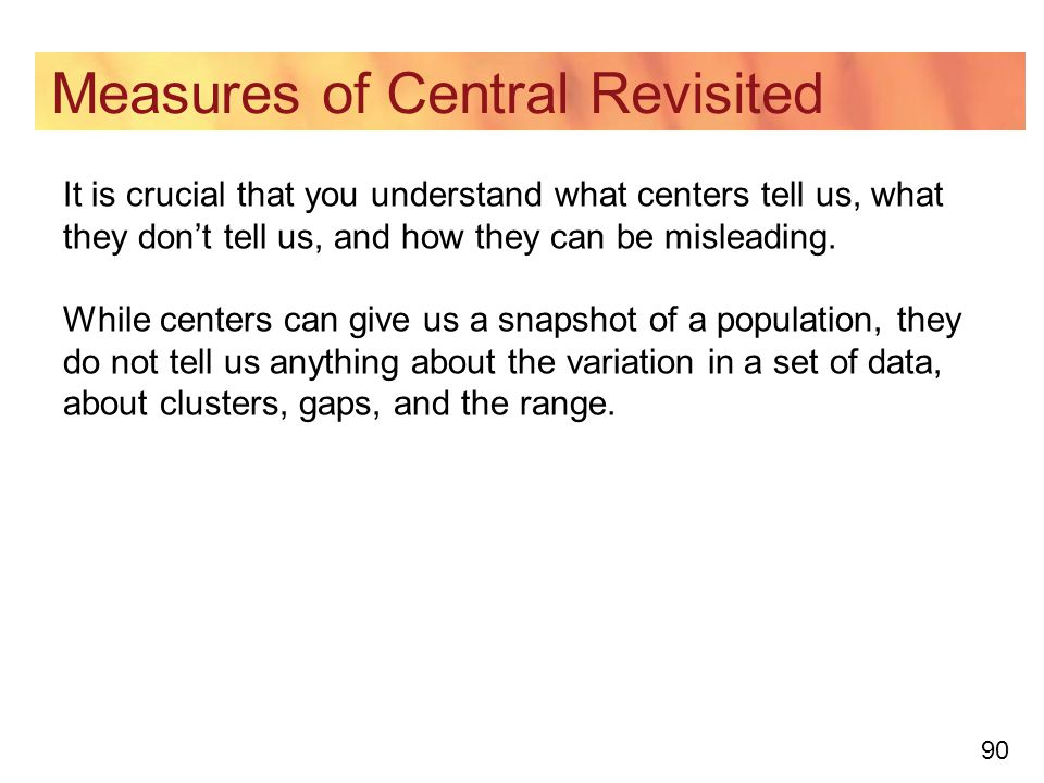 90 Measures of Central Revisited It is crucial that you understand what centers tell us, what they don't tell us, and how they can be misleading.
