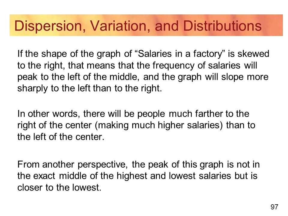 97 Dispersion, Variation, and Distributions If the shape of the graph of Salaries in a factory is skewed to the right, that means that the frequency of salaries will peak to the left of the middle, and the graph will slope more sharply to the left than to the right.