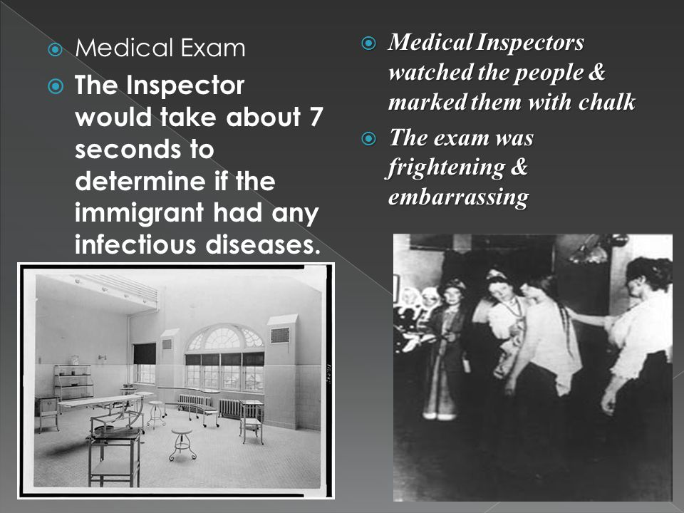  Medical Exam  The Inspector would take about 7 seconds to determine if the immigrant had any infectious diseases.  Medical Inspectors watched the