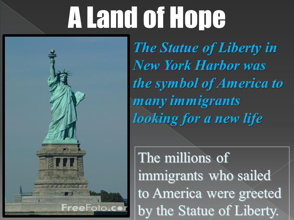 The Statue of Liberty in New York Harbor was the symbol of America to many immigrants looking for a new life A Land of Hope The millions of immigrants