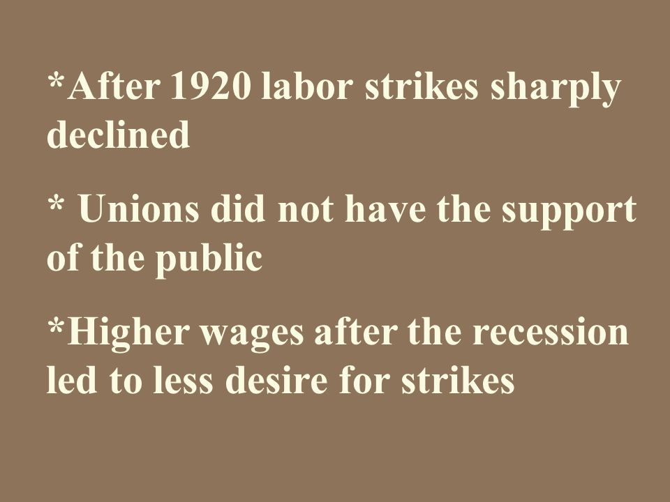 *After 1920 labor strikes sharply declined * Unions did not have the support of the public *Higher wages after the recession led to less desire for strikes