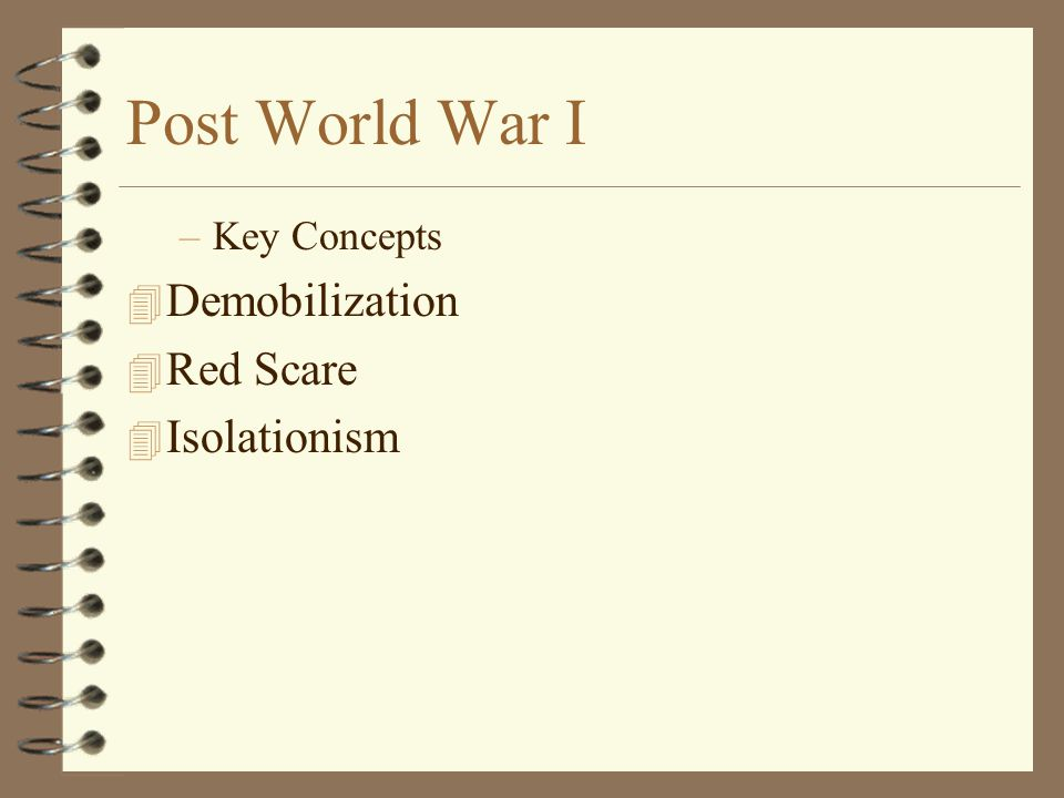 Post World War I –Key Concepts 4 Demobilization 4 Red Scare 4 Isolationism