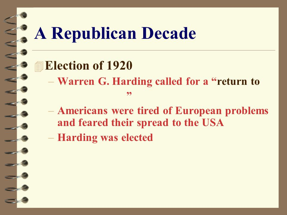 "A Republican Decade 4 Election of 1920 –Warren G. Harding called for a ""return to "" –Americans were tired of European problems and feared their spread"