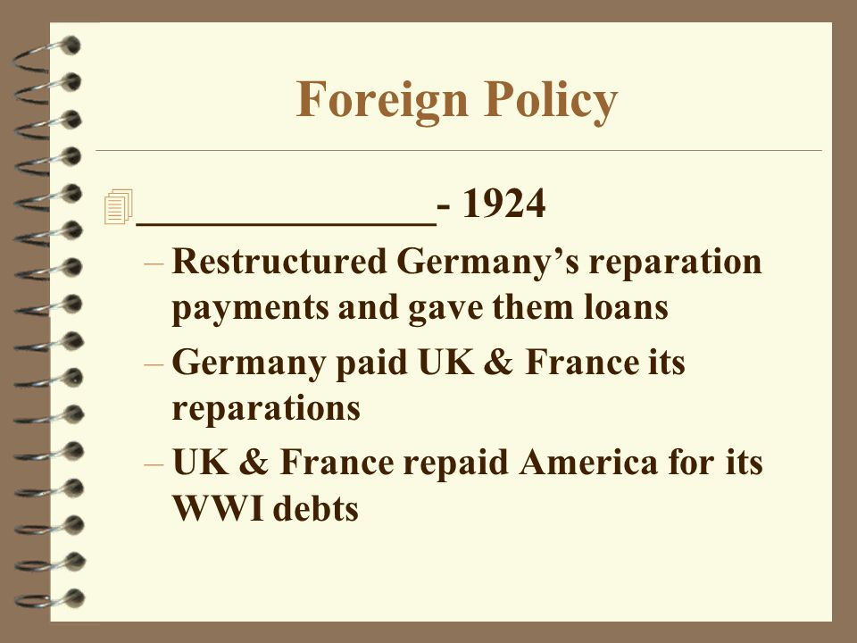 Foreign Policy 4 ______________- 1924 –Restructured Germany's reparation payments and gave them loans –Germany paid UK & France its reparations –UK &
