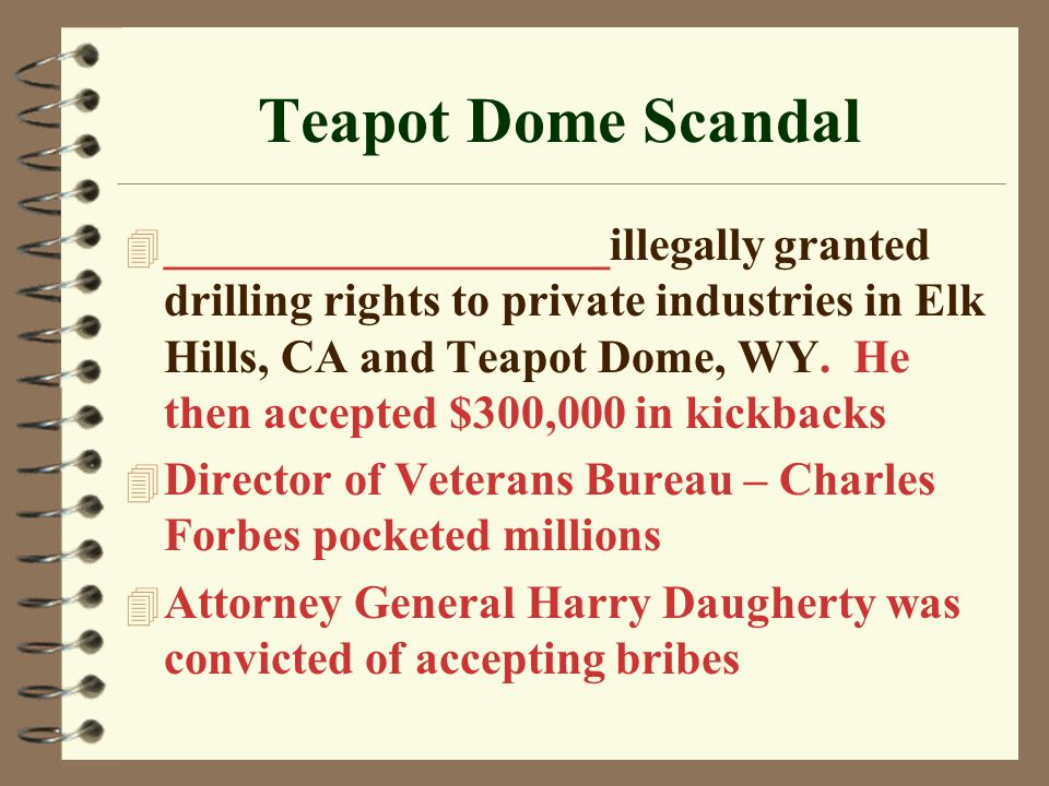 Teapot Dome Scandal 4 ___________________illegally granted drilling rights to private industries in Elk Hills, CA and Teapot Dome, WY.