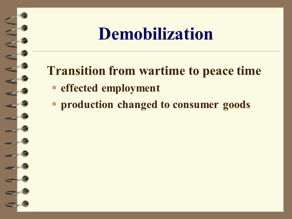 Demobilization Transition from wartime to peace time  effected employment  production changed to consumer goods
