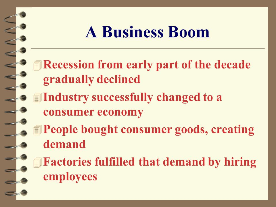 A Business Boom 4 Recession from early part of the decade gradually declined 4 Industry successfully changed to a consumer economy 4 People bought consumer goods, creating demand 4 Factories fulfilled that demand by hiring employees