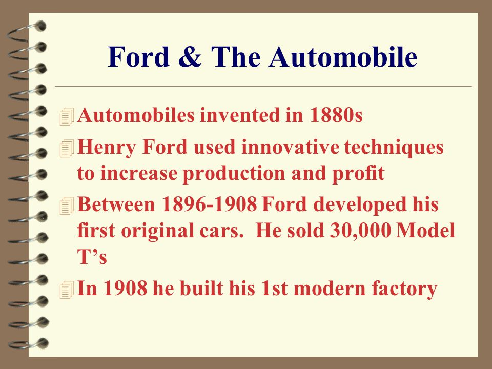 Ford & The Automobile 4 Automobiles invented in 1880s 4 Henry Ford used innovative techniques to increase production and profit 4 Between 1896-1908 Ford developed his first original cars.