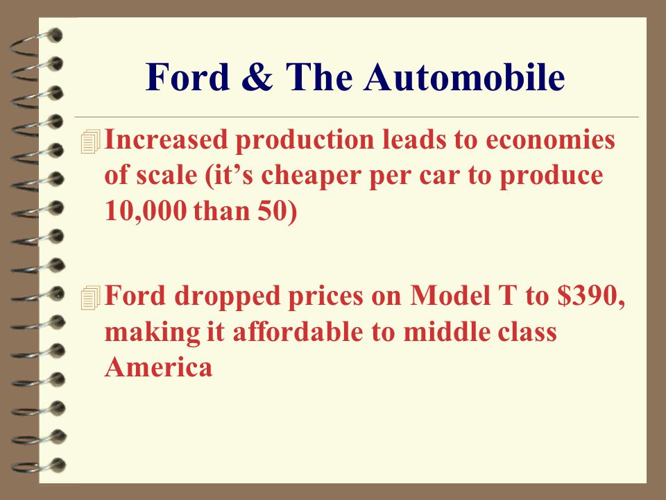Ford & The Automobile 4 Increased production leads to economies of scale (it's cheaper per car to produce 10,000 than 50) 4 Ford dropped prices on Mod
