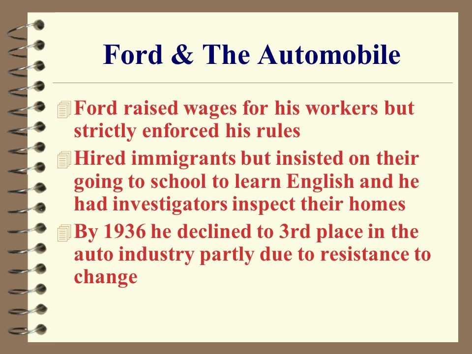 Ford & The Automobile 4 Ford raised wages for his workers but strictly enforced his rules 4 Hired immigrants but insisted on their going to school to