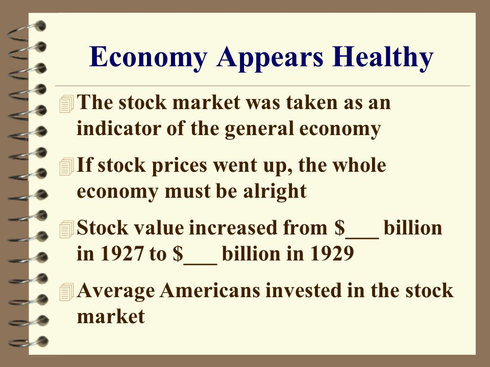 Economy Appears Healthy 4 The stock market was taken as an indicator of the general economy 4 If stock prices went up, the whole economy must be alright 4 Stock value increased from $___ billion in 1927 to $___ billion in 1929 4 Average Americans invested in the stock market