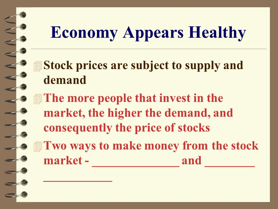 Economy Appears Healthy 4 Stock prices are subject to supply and demand 4 The more people that invest in the market, the higher the demand, and consequently the price of stocks 4 Two ways to make money from the stock market - ______________ and ________ ___________