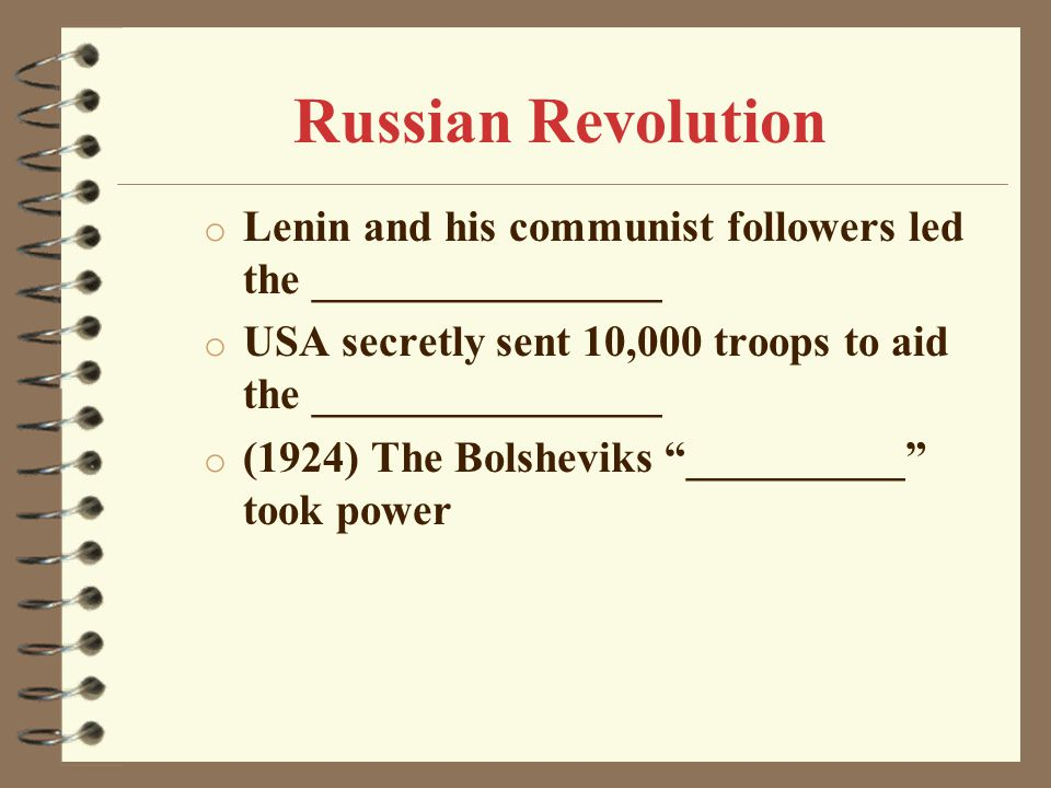 o Lenin and his communist followers led the ________________ o USA secretly sent 10,000 troops to aid the ________________ o (1924) The Bolsheviks __________ took power Russian Revolution