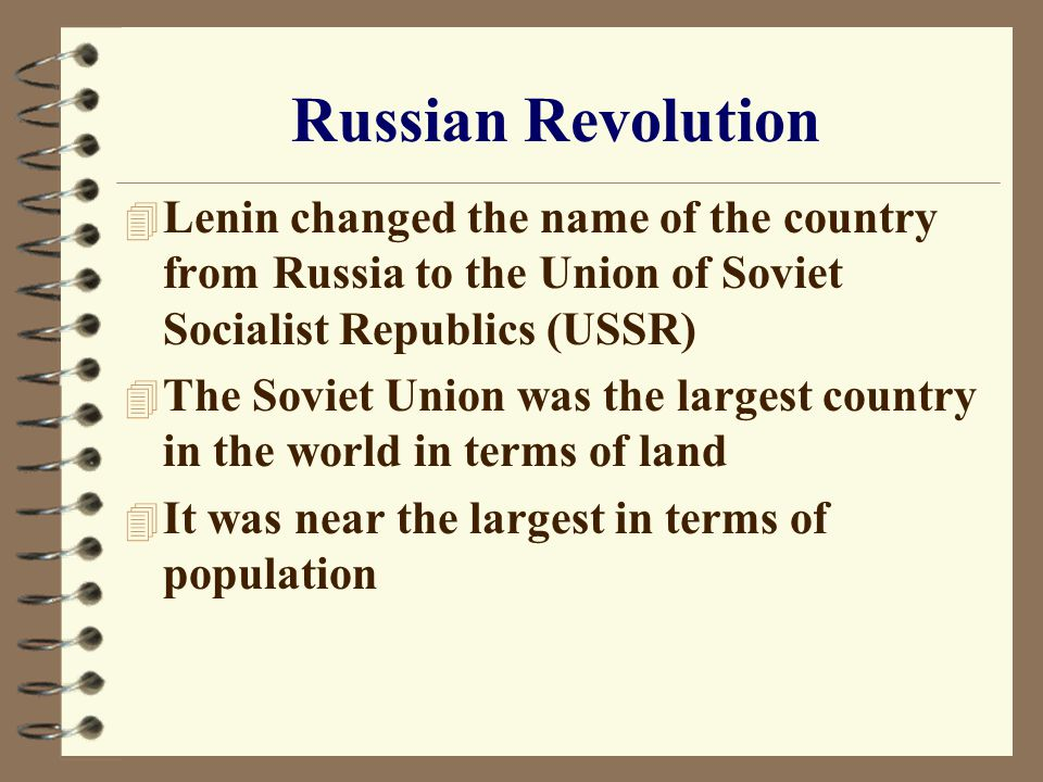 4 Lenin changed the name of the country from Russia to the Union of Soviet Socialist Republics (USSR) 4 The Soviet Union was the largest country in the world in terms of land 4 It was near the largest in terms of population Russian Revolution