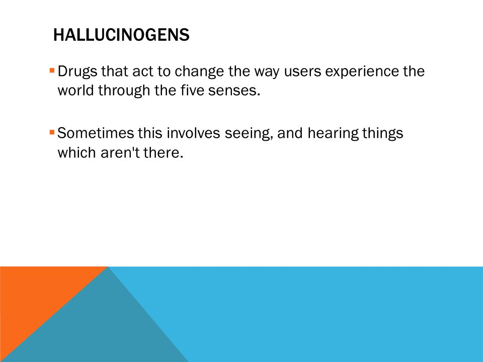 HALLUCINOGENS  Drugs that act to change the way users experience the world through the five senses.
