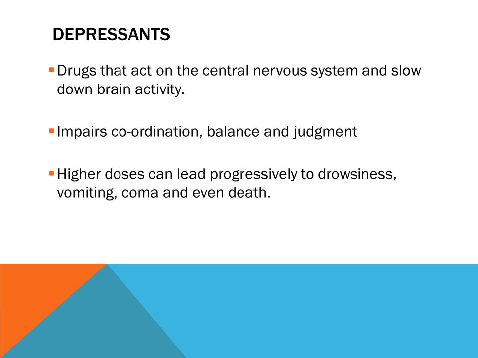 DEPRESSANTS  Drugs that act on the central nervous system and slow down brain activity.