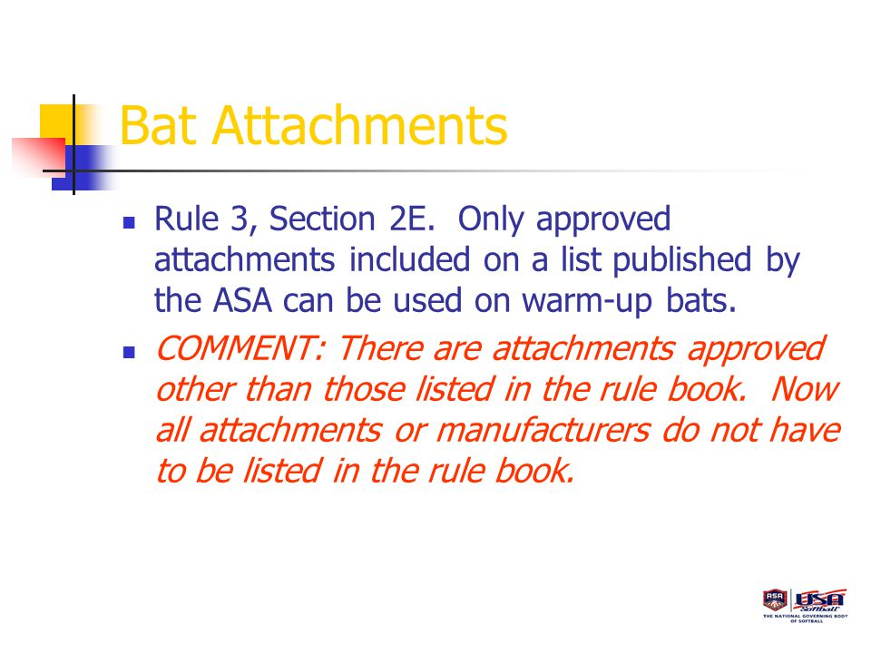 Bat Attachments Rule 3, Section 2E. Only approved attachments included on a list published by the ASA can be used on warm-up bats. COMMENT: There are