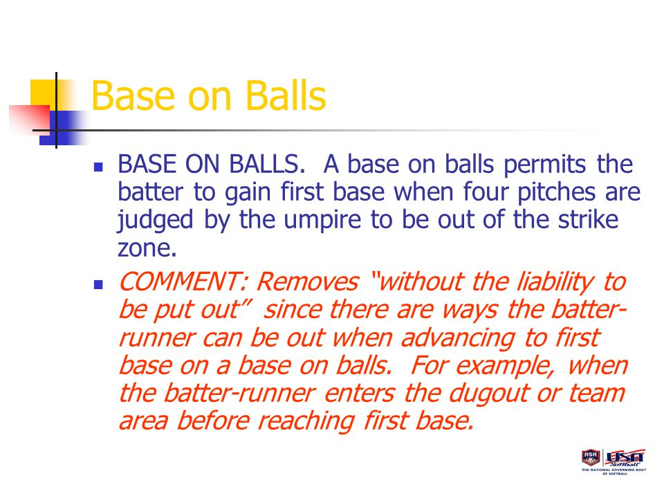 Base on Balls BASE ON BALLS. A base on balls permits the batter to gain first base when four pitches are judged by the umpire to be out of the strike