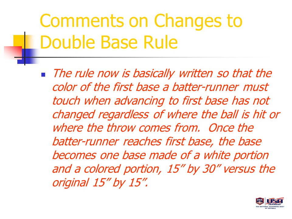 Comments on Changes to Double Base Rule The rule now is basically written so that the color of the first base a batter-runner must touch when advancing to first base has not changed regardless of where the ball is hit or where the throw comes from.