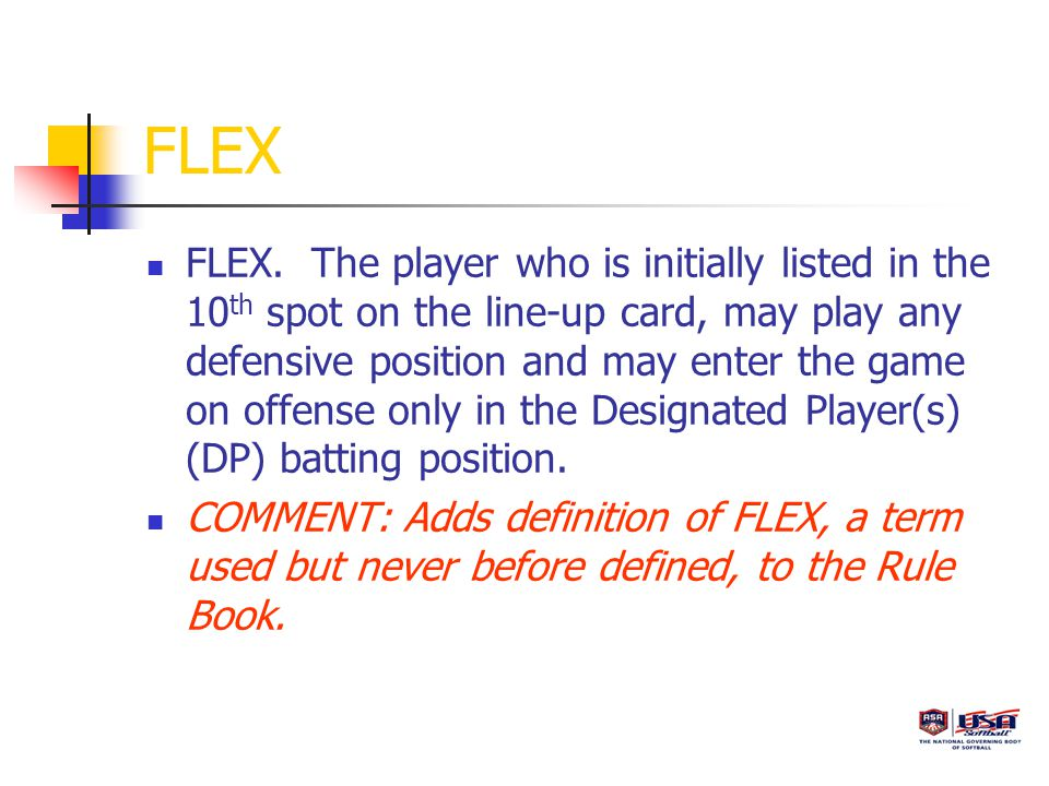 FLEX FLEX. The player who is initially listed in the 10 th spot on the line-up card, may play any defensive position and may enter the game on offense
