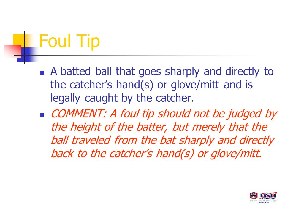 Foul Tip A batted ball that goes sharply and directly to the catcher's hand(s) or glove/mitt and is legally caught by the catcher.