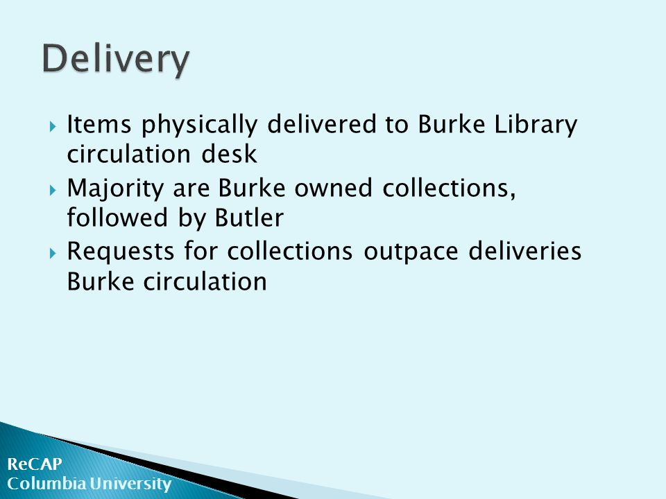 ReCAP Columbia University  Items physically delivered to Burke Library circulation desk  Majority are Burke owned collections, followed by Butler  Requests for collections outpace deliveries Burke circulation