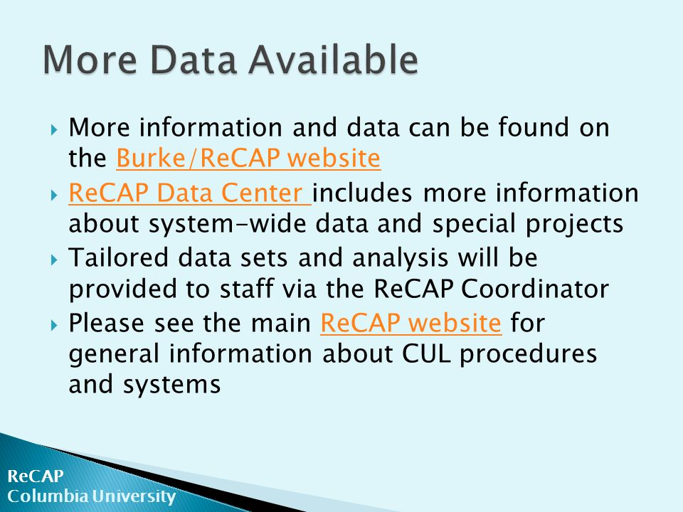  More information and data can be found on the Burke/ReCAP websiteBurke/ReCAP website  ReCAP Data Center includes more information about system-wide data and special projects ReCAP Data Center  Tailored data sets and analysis will be provided to staff via the ReCAP Coordinator  Please see the main ReCAP website for general information about CUL procedures and systemsReCAP website ReCAP Columbia University