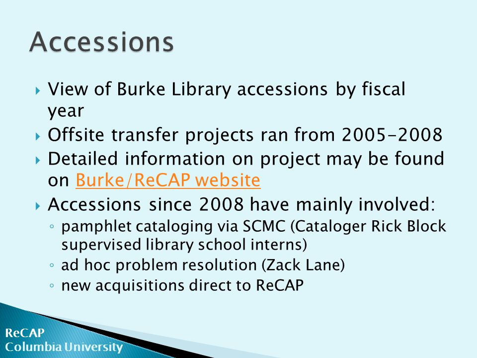  View of Burke Library accessions by fiscal year  Offsite transfer projects ran from 2005-2008  Detailed information on project may be found on Burke/ReCAP websiteBurke/ReCAP website  Accessions since 2008 have mainly involved: ◦ pamphlet cataloging via SCMC (Cataloger Rick Block supervised library school interns) ◦ ad hoc problem resolution (Zack Lane) ◦ new acquisitions direct to ReCAP ReCAP Columbia University