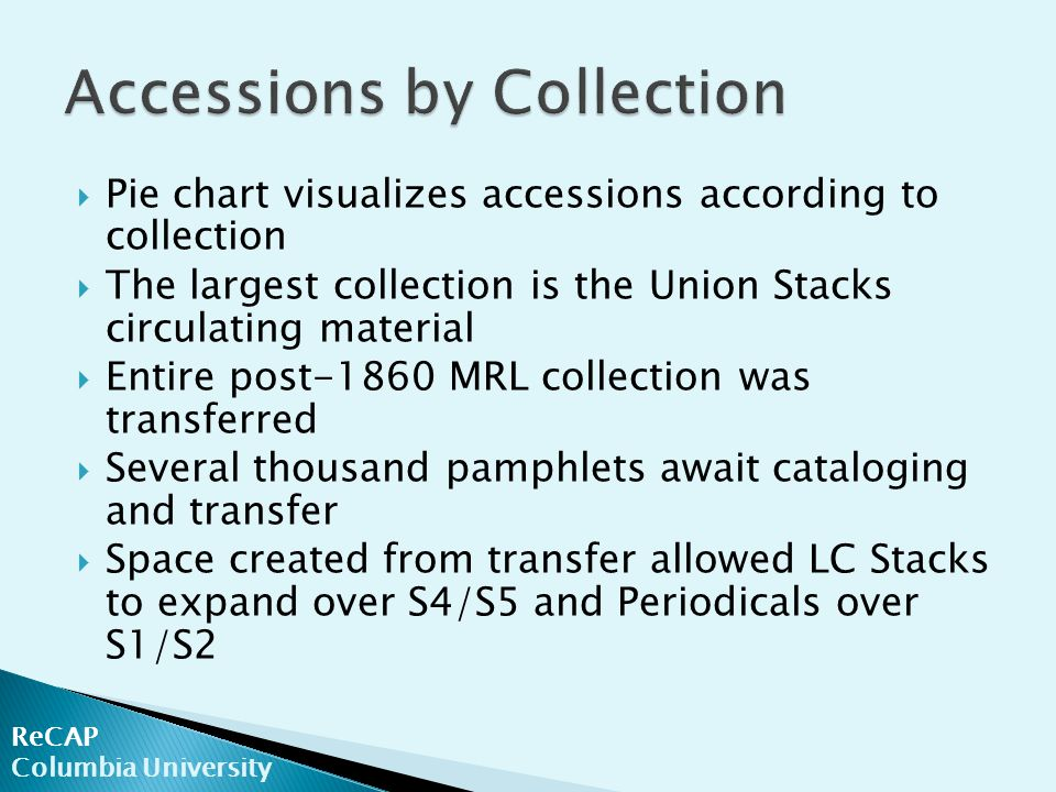 ReCAP Columbia University  Pie chart visualizes accessions according to collection  The largest collection is the Union Stacks circulating material  Entire post-1860 MRL collection was transferred  Several thousand pamphlets await cataloging and transfer  Space created from transfer allowed LC Stacks to expand over S4/S5 and Periodicals over S1/S2