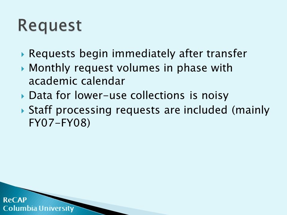 ReCAP Columbia University  Requests begin immediately after transfer  Monthly request volumes in phase with academic calendar  Data for lower-use collections is noisy  Staff processing requests are included (mainly FY07-FY08)