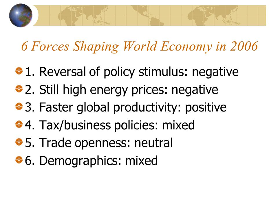 6 Forces Shaping World Economy in 2006 1.Reversal of policy stimulus: negative 2.