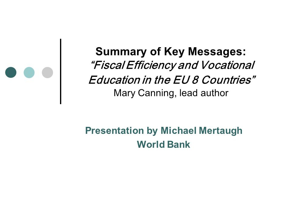 Summary of Key Messages: Fiscal Efficiency and Vocational Education in the EU 8 Countries Mary Canning, lead author Presentation by Michael Mertaugh World Bank