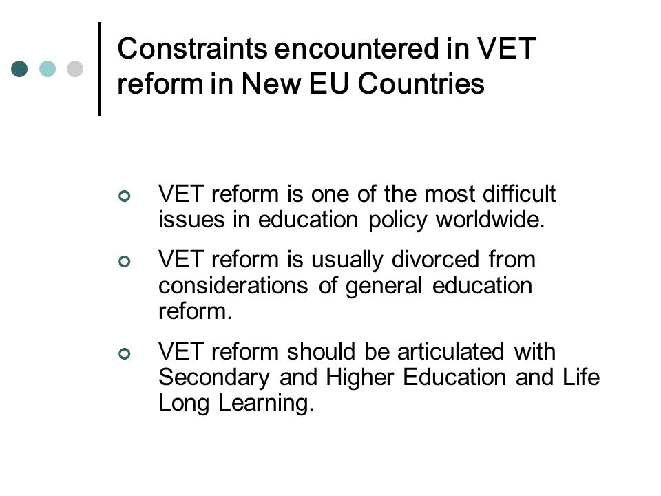 Constraints encountered in VET reform in New EU Countries VET reform is one of the most difficult issues in education policy worldwide.