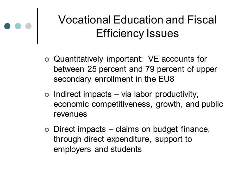 Vocational Education and Fiscal Efficiency Issues Quantitatively important: VE accounts for between 25 percent and 79 percent of upper secondary enrollment in the EU8 Indirect impacts – via labor productivity, economic competitiveness, growth, and public revenues Direct impacts – claims on budget finance, through direct expenditure, support to employers and students