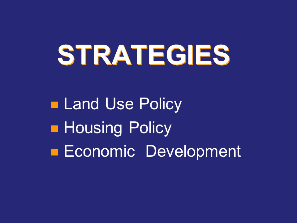 STRATEGIES  Land Use Policy  Housing Policy  Economic Development